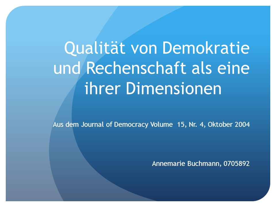 Qualität von Demokratie und Rechenschaft als eine ihrer Dimensionen Aus dem Journal of Democracy Volume 15, Nr. 4, Oktober 2004 Annemarie Buchmann, 07