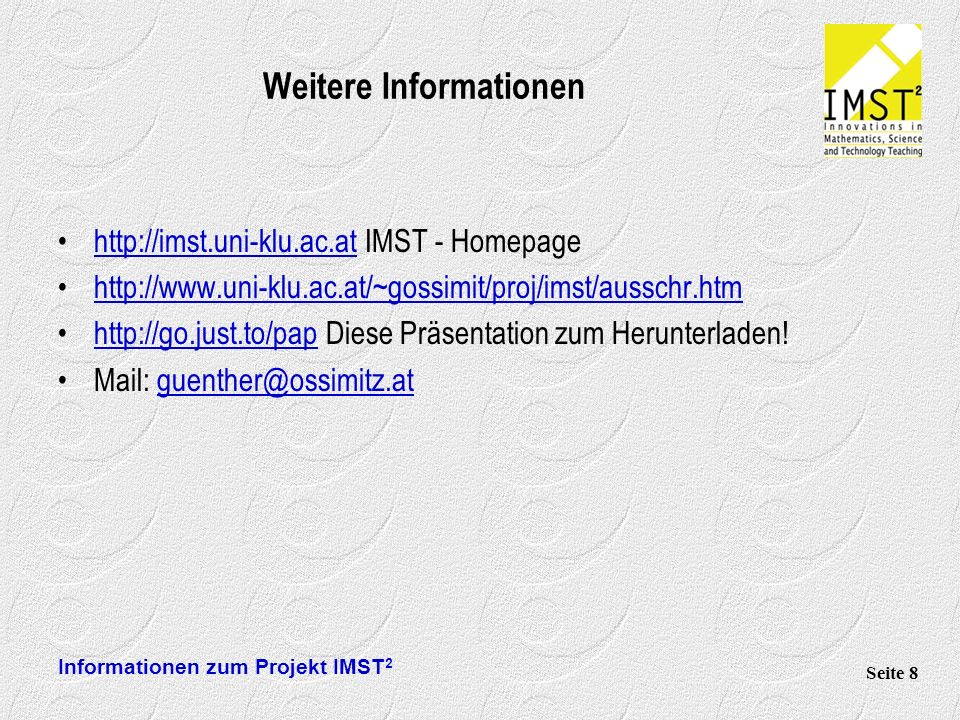 Informationen zum Projekt IMST 2 Seite 8 Weitere Informationen http://imst.uni-klu.ac.at IMST - Homepagehttp://imst.uni-klu.ac.at http://www.uni-klu.ac.at/~gossimit/proj/imst/ausschr.htm http://go.just.to/pap Diese Präsentation zum Herunterladen!http://go.just.to/pap Mail: guenther@ossimitz.atguenther@ossimitz.at