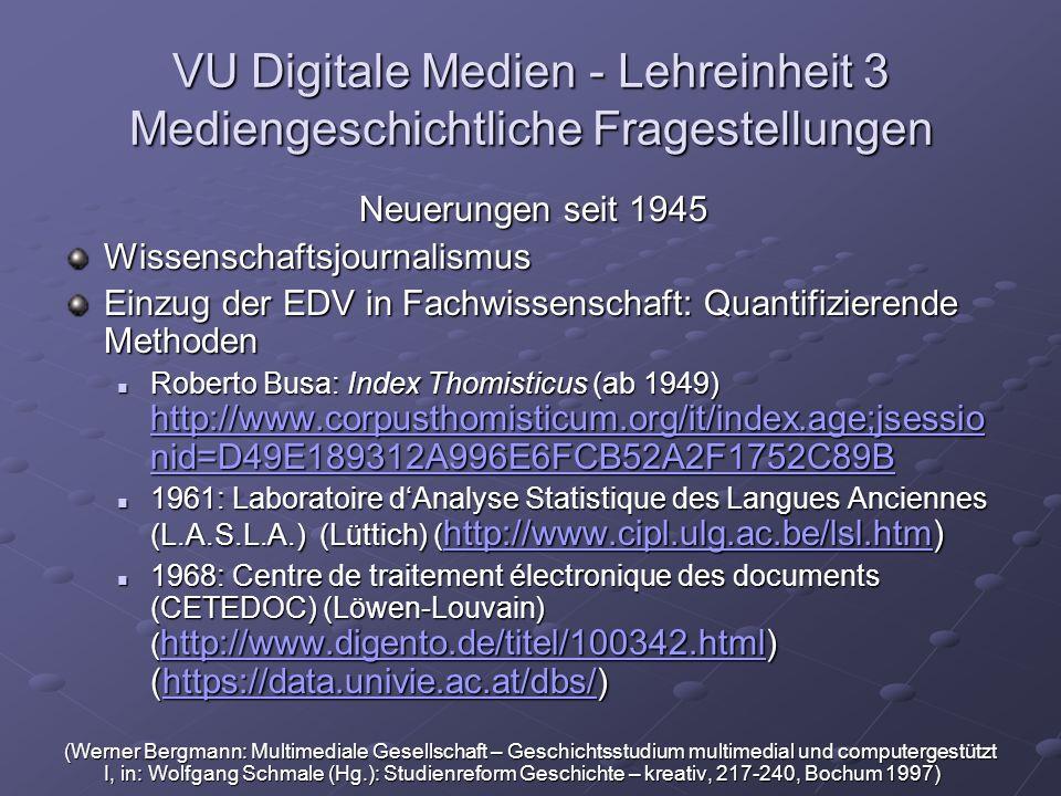 VU Digitale Medien - Lehreinheit 3 Mediengeschichtliche Fragestellungen Neuerungen seit 1945 Wissenschaftsjournalismus Einzug der EDV in Fachwissenschaft: Quantifizierende Methoden Roberto Busa: Index Thomisticus (ab 1949) http://www.corpusthomisticum.org/it/index.age;jsessio nid=D49E189312A996E6FCB52A2F1752C89B Roberto Busa: Index Thomisticus (ab 1949) http://www.corpusthomisticum.org/it/index.age;jsessio nid=D49E189312A996E6FCB52A2F1752C89B http://www.corpusthomisticum.org/it/index.age;jsessio nid=D49E189312A996E6FCB52A2F1752C89B http://www.corpusthomisticum.org/it/index.age;jsessio nid=D49E189312A996E6FCB52A2F1752C89B 1961: Laboratoire dAnalyse Statistique des Langues Anciennes (L.A.S.L.A.) (Lüttich) ( http://www.cipl.ulg.ac.be/lsl.htm) 1961: Laboratoire dAnalyse Statistique des Langues Anciennes (L.A.S.L.A.) (Lüttich) ( http://www.cipl.ulg.ac.be/lsl.htm) http://www.cipl.ulg.ac.be/lsl.htm 1968: Centre de traitement électronique des documents (CETEDOC) (Löwen-Louvain) ( http://www.digento.de/titel/100342.html) (https://data.univie.ac.at/dbs/) 1968: Centre de traitement électronique des documents (CETEDOC) (Löwen-Louvain) ( http://www.digento.de/titel/100342.html) (https://data.univie.ac.at/dbs/) http://www.digento.de/titel/100342.htmlhttps://data.univie.ac.at/dbs/ http://www.digento.de/titel/100342.htmlhttps://data.univie.ac.at/dbs/ (Werner Bergmann: Multimediale Gesellschaft – Geschichtsstudium multimedial und computergestützt I, in: Wolfgang Schmale (Hg.): Studienreform Geschichte – kreativ, 217-240, Bochum 1997)