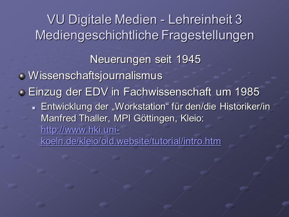 VU Digitale Medien - Lehreinheit 3 Mediengeschichtliche Fragestellungen Neuerungen seit 1945 Wissenschaftsjournalismus Einzug der EDV in Fachwissenschaft um 1985 Entwicklung der Workstation für den/die Historiker/in Manfred Thaller, MPI Göttingen, Kleio: http://www.hki.uni- koeln.de/kleio/old.website/tutorial/intro.htm Entwicklung der Workstation für den/die Historiker/in Manfred Thaller, MPI Göttingen, Kleio: http://www.hki.uni- koeln.de/kleio/old.website/tutorial/intro.htm http://www.hki.uni- koeln.de/kleio/old.website/tutorial/intro.htm http://www.hki.uni- koeln.de/kleio/old.website/tutorial/intro.htm
