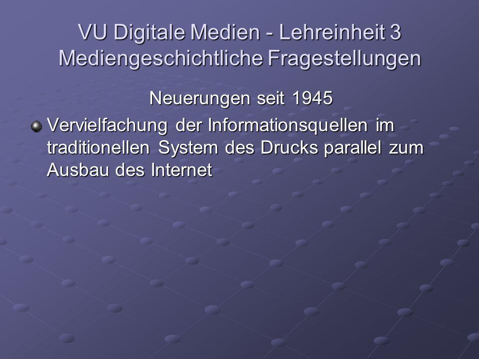 VU Digitale Medien - Lehreinheit 3 Mediengeschichtliche Fragestellungen Neuerungen seit 1945 Vervielfachung der Informationsquellen im traditionellen System des Drucks parallel zum Ausbau des Internet
