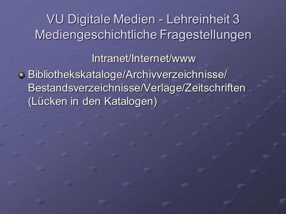 VU Digitale Medien - Lehreinheit 3 Mediengeschichtliche Fragestellungen Intranet/Internet/www Bibliothekskataloge/Archivverzeichnisse/ Bestandsverzeichnisse/Verlage/Zeitschriften (Lücken in den Katalogen)