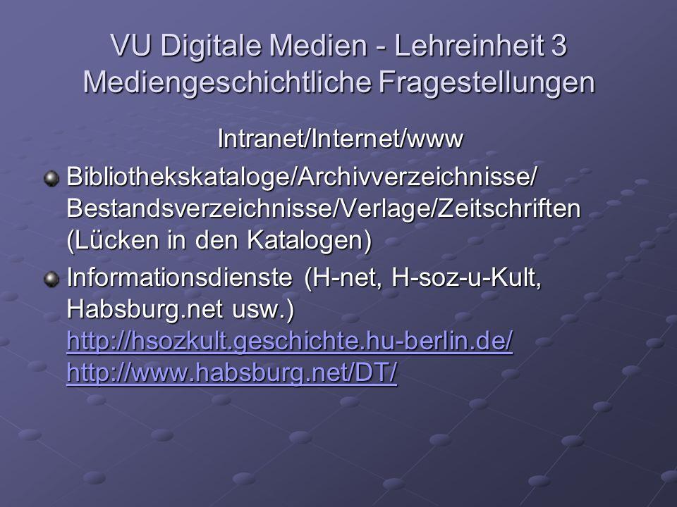 VU Digitale Medien - Lehreinheit 3 Mediengeschichtliche Fragestellungen Intranet/Internet/www Bibliothekskataloge/Archivverzeichnisse/ Bestandsverzeichnisse/Verlage/Zeitschriften (Lücken in den Katalogen) Informationsdienste (H-net, H-soz-u-Kult, Habsburg.net usw.) http://hsozkult.geschichte.hu-berlin.de/ http://www.habsburg.net/DT/ http://hsozkult.geschichte.hu-berlin.de/ http://www.habsburg.net/DT/ http://hsozkult.geschichte.hu-berlin.de/ http://www.habsburg.net/DT/