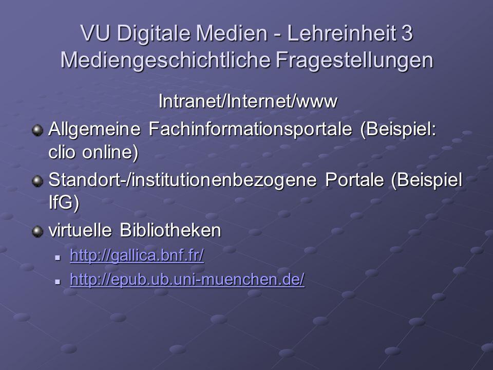 VU Digitale Medien - Lehreinheit 3 Mediengeschichtliche Fragestellungen Intranet/Internet/www Allgemeine Fachinformationsportale (Beispiel: clio online) Standort-/institutionenbezogene Portale (Beispiel IfG) virtuelle Bibliotheken http://gallica.bnf.fr/ http://gallica.bnf.fr/ http://gallica.bnf.fr/ http://epub.ub.uni-muenchen.de/ http://epub.ub.uni-muenchen.de/ http://epub.ub.uni-muenchen.de/