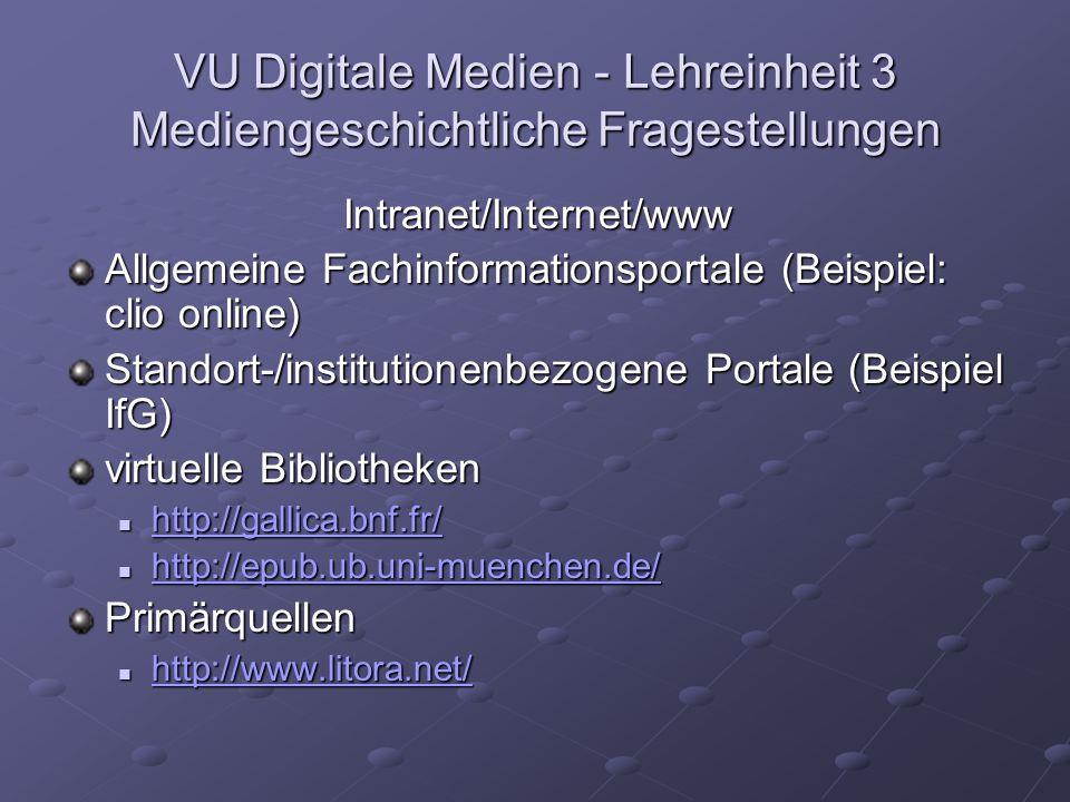 VU Digitale Medien - Lehreinheit 3 Mediengeschichtliche Fragestellungen Intranet/Internet/www Allgemeine Fachinformationsportale (Beispiel: clio online) Standort-/institutionenbezogene Portale (Beispiel IfG) virtuelle Bibliotheken http://gallica.bnf.fr/ http://gallica.bnf.fr/ http://gallica.bnf.fr/ http://epub.ub.uni-muenchen.de/ http://epub.ub.uni-muenchen.de/ http://epub.ub.uni-muenchen.de/ Primärquellen http://www.litora.net/ http://www.litora.net/ http://www.litora.net/