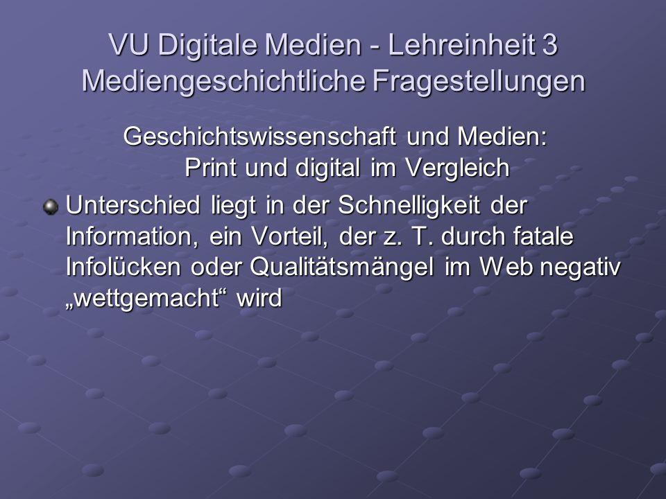 VU Digitale Medien - Lehreinheit 3 Mediengeschichtliche Fragestellungen Geschichtswissenschaft und Medien: Print und digital im Vergleich Unterschied liegt in der Schnelligkeit der Information, ein Vorteil, der z.