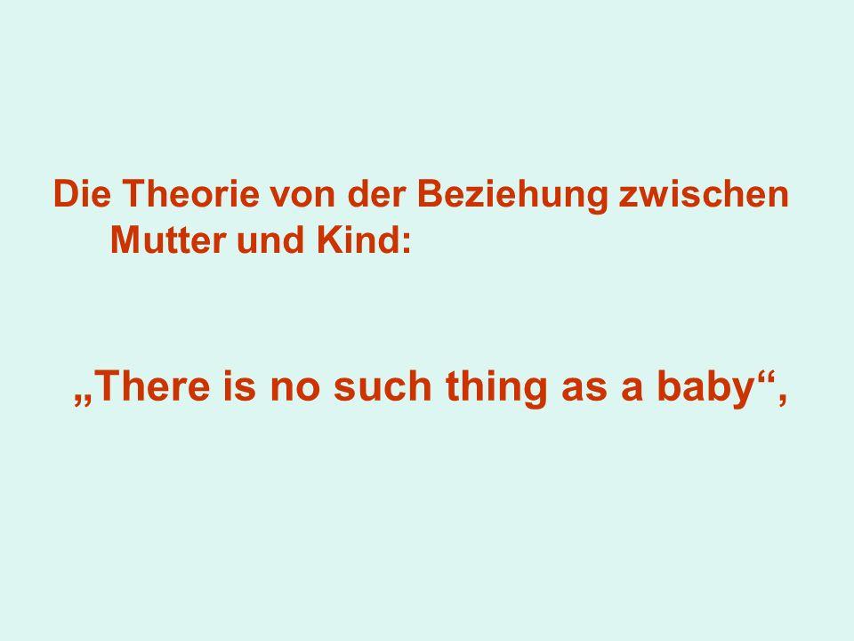 Die Theorie von der Beziehung zwischen Mutter und Kind: There is no such thing as a baby,