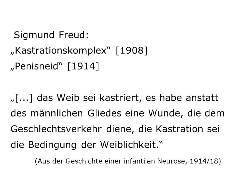 Sigmund Freud: Kastrationskomplex [1908] Penisneid [1914] [...] das Weib sei kastriert, es habe anstatt des männlichen Gliedes eine Wunde, die dem Geschlechtsverkehr diene, die Kastration sei die Bedingung der Weiblichkeit.