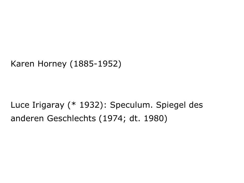 Karen Horney (1885-1952) Luce Irigaray (* 1932): Speculum.