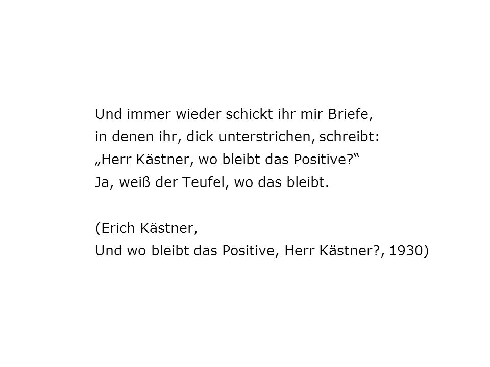 Und immer wieder schickt ihr mir Briefe, in denen ihr, dick unterstrichen, schreibt: Herr Kästner, wo bleibt das Positive.