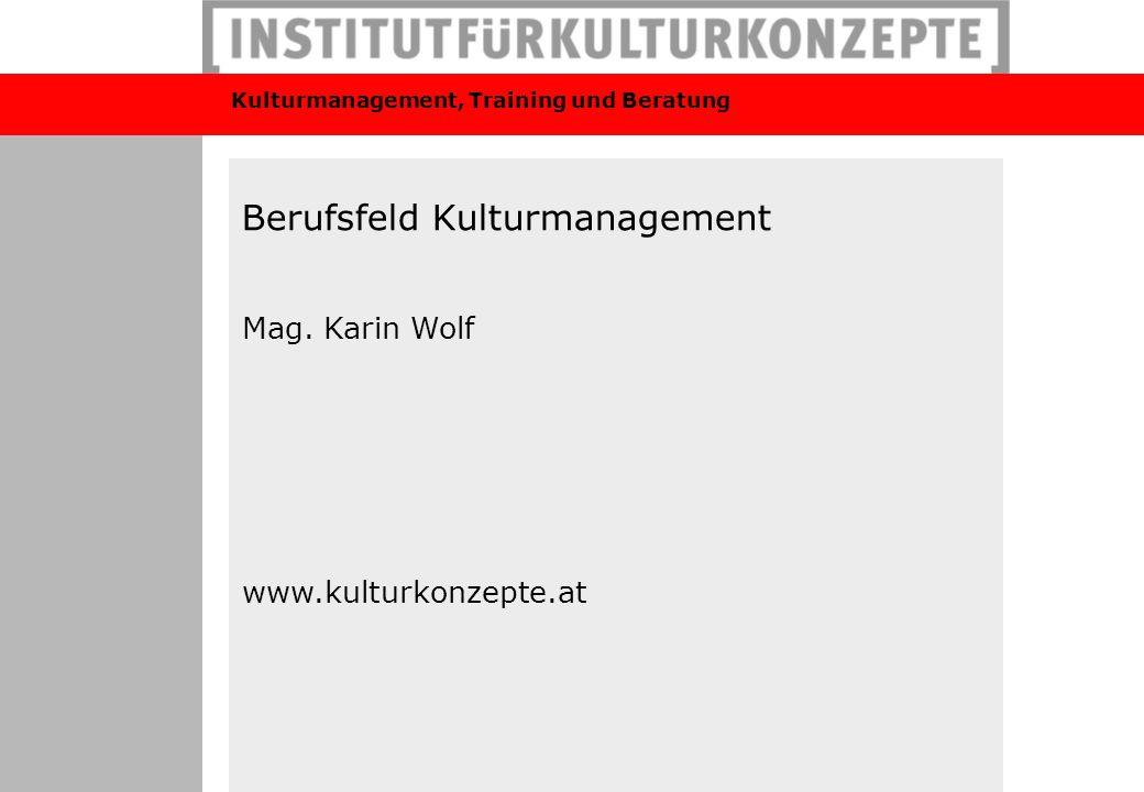 Kulturmanagement, Training und Beratung Berufsfeld Kulturmanagement Mag. Karin Wolf www.kulturkonzepte.at