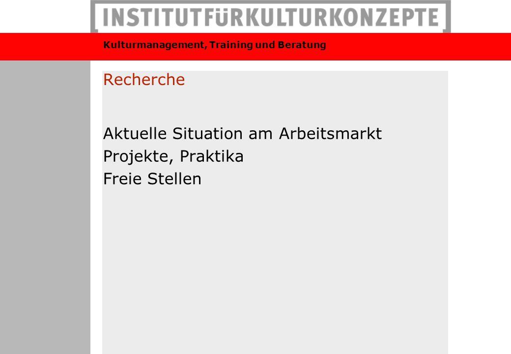 Kulturmanagement, Training und Beratung Recherche Aktuelle Situation am Arbeitsmarkt Projekte, Praktika Freie Stellen