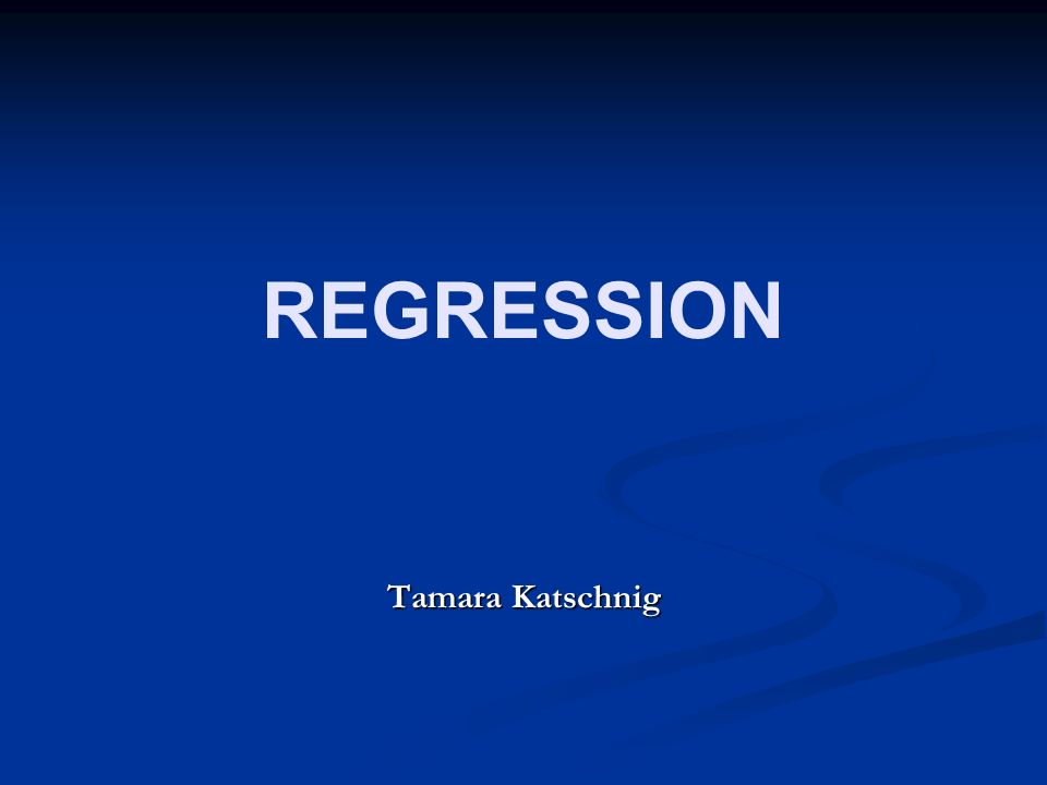REGRESSION Tamara Katschnig