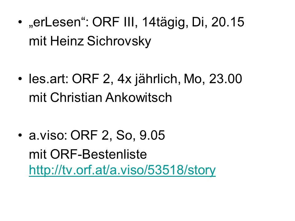 erLesen: ORF III, 14tägig, Di, 20.15 mit Heinz Sichrovsky les.art: ORF 2, 4x jährlich, Mo, 23.00 mit Christian Ankowitsch a.viso: ORF 2, So, 9.05 mit ORF-Bestenliste http://tv.orf.at/a.viso/53518/story http://tv.orf.at/a.viso/53518/story