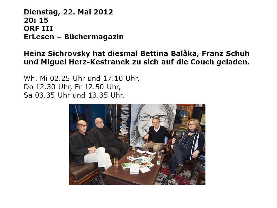 Dienstag, 22. Mai 2012 20: 15 ORF III ErLesen – Büchermagazin Heinz Sichrovsky hat diesmal Bettina Balàka, Franz Schuh und Miguel Herz-Kestranek zu si