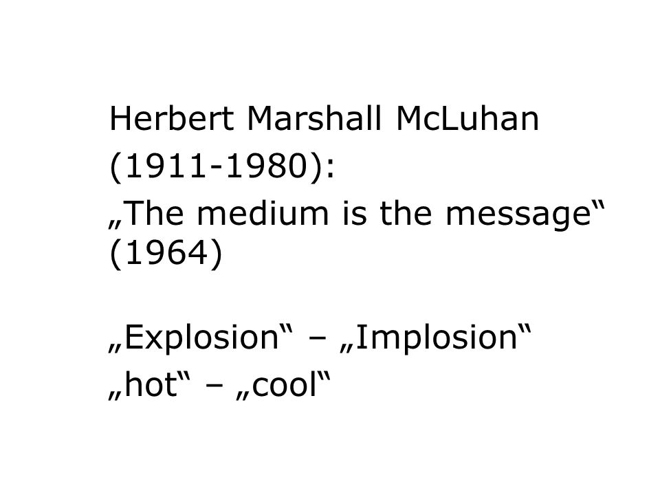 Herbert Marshall McLuhan (1911-1980): The medium is the message (1964) Explosion – Implosion hot – cool