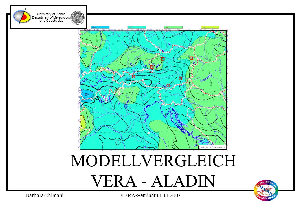 Barbara ChimaniVERA-Seminar 11.11.2003 MODELLVERGLEICH VERA - ALADIN University of Vienna Department of Meteorology and Geophysics