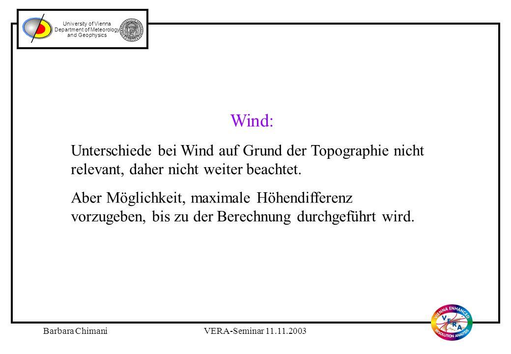 Barbara ChimaniVERA-Seminar 11.11.2003 University of Vienna Department of Meteorology and Geophysics Wind: Unterschiede bei Wind auf Grund der Topographie nicht relevant, daher nicht weiter beachtet.