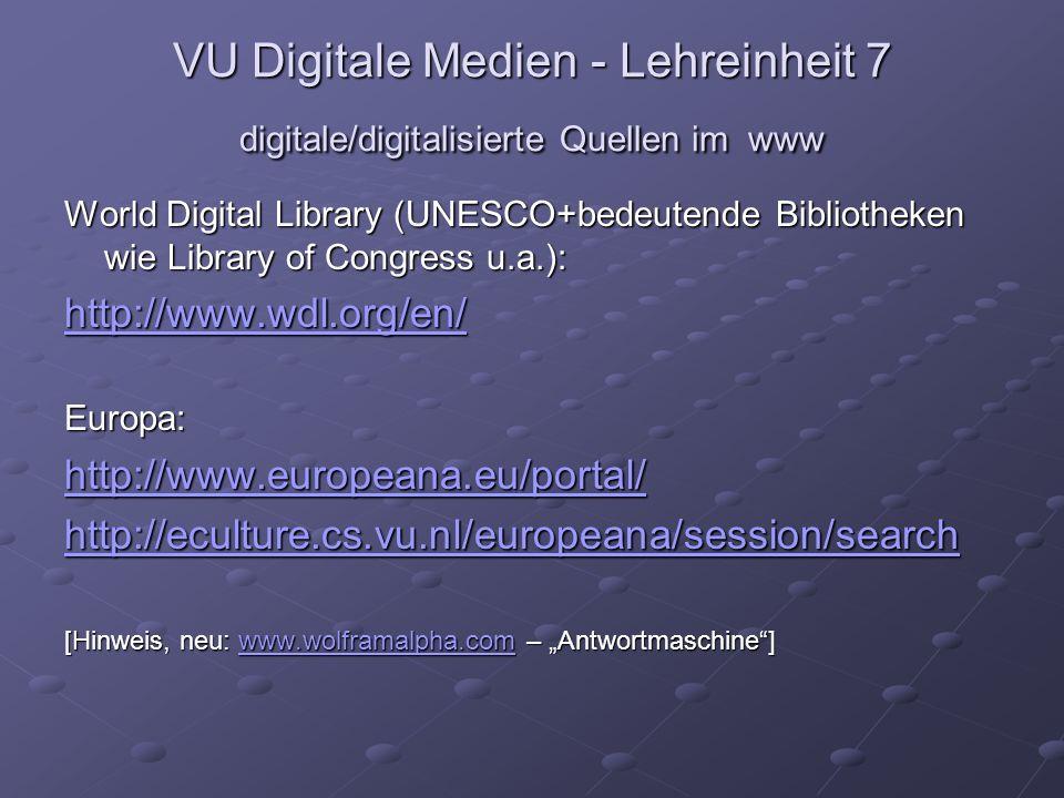 VU Digitale Medien - Lehreinheit 7 digitale/digitalisierte Quellen im www World Digital Library (UNESCO+bedeutende Bibliotheken wie Library of Congress u.a.): http://www.wdl.org/en/ Europa: http://www.europeana.eu/portal/ http://eculture.cs.vu.nl/europeana/session/search [Hinweis, neu: www.wolframalpha.com – Antwortmaschine] www.wolframalpha.com