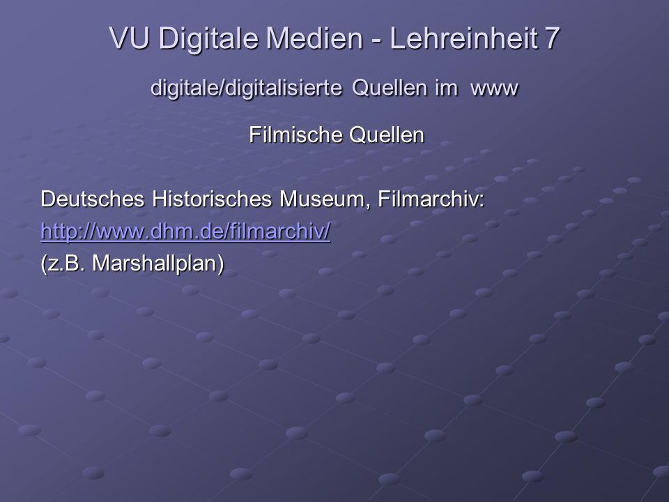 VU Digitale Medien - Lehreinheit 7 digitale/digitalisierte Quellen im www Filmische Quellen Deutsches Historisches Museum, Filmarchiv: http://www.dhm.de/filmarchiv/ (z.B.