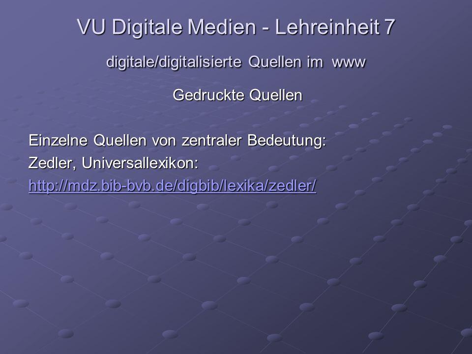 VU Digitale Medien - Lehreinheit 7 digitale/digitalisierte Quellen im www Gedruckte Quellen Einzelne Quellen von zentraler Bedeutung: Zedler, Universallexikon: http://mdz.bib-bvb.de/digbib/lexika/zedler/