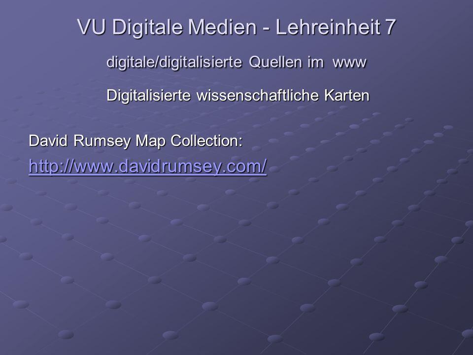 VU Digitale Medien - Lehreinheit 7 digitale/digitalisierte Quellen im www Digitalisierte wissenschaftliche Karten David Rumsey Map Collection: http://www.davidrumsey.com/