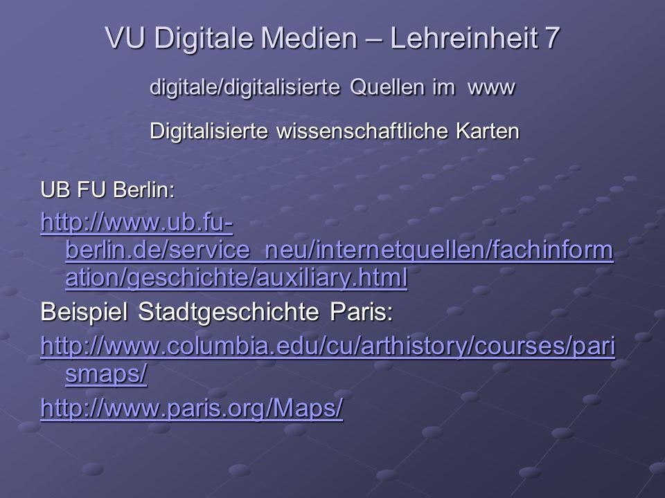 VU Digitale Medien – Lehreinheit 7 digitale/digitalisierte Quellen im www Digitalisierte wissenschaftliche Karten UB FU Berlin: http://www.ub.fu- berlin.de/service_neu/internetquellen/fachinform ation/geschichte/auxiliary.html http://www.ub.fu- berlin.de/service_neu/internetquellen/fachinform ation/geschichte/auxiliary.html Beispiel Stadtgeschichte Paris: http://www.columbia.edu/cu/arthistory/courses/pari smaps/ http://www.columbia.edu/cu/arthistory/courses/pari smaps/ http://www.paris.org/Maps/