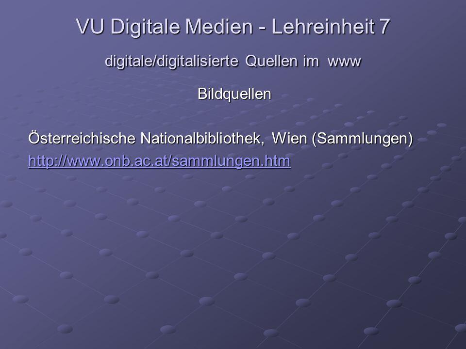 VU Digitale Medien - Lehreinheit 7 digitale/digitalisierte Quellen im www Bildquellen Österreichische Nationalbibliothek, Wien (Sammlungen) http://www.onb.ac.at/sammlungen.htm