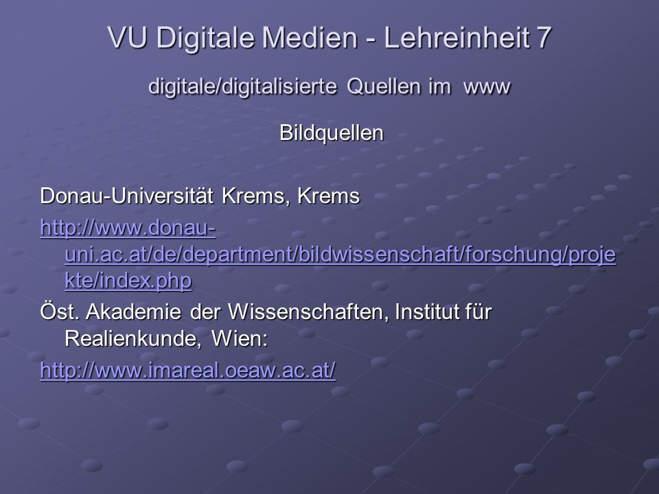 VU Digitale Medien - Lehreinheit 7 digitale/digitalisierte Quellen im www Bildquellen Donau-Universität Krems, Krems http://www.donau- uni.ac.at/de/department/bildwissenschaft/forschung/proje kte/index.php http://www.donau- uni.ac.at/de/department/bildwissenschaft/forschung/proje kte/index.php Öst.