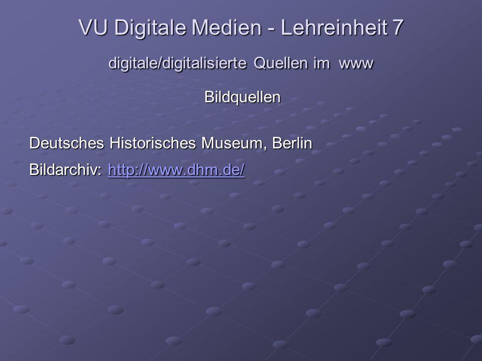 VU Digitale Medien - Lehreinheit 7 digitale/digitalisierte Quellen im www Bildquellen Deutsches Historisches Museum, Berlin Bildarchiv: http://www.dhm.de/ http://www.dhm.de/