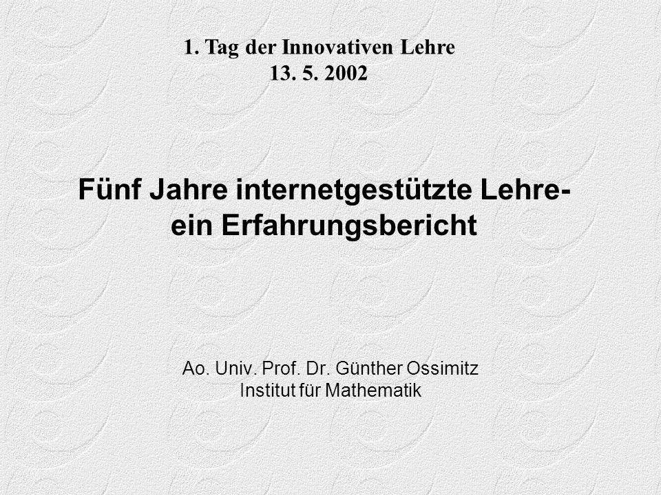 Fünf Jahre internetgestützte Lehre- ein Erfahrungsbericht Ao. Univ. Prof. Dr. Günther Ossimitz Institut für Mathematik 1. Tag der Innovativen Lehre 13