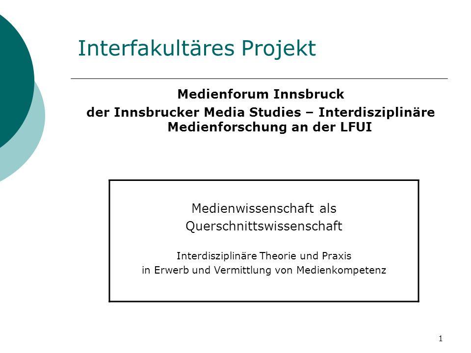 1 Interfakultäres Projekt Medienforum Innsbruck der Innsbrucker Media Studies – Interdisziplinäre Medienforschung an der LFUI Medienwissenschaft als Querschnittswissenschaft Interdisziplinäre Theorie und Praxis in Erwerb und Vermittlung von Medienkompetenz