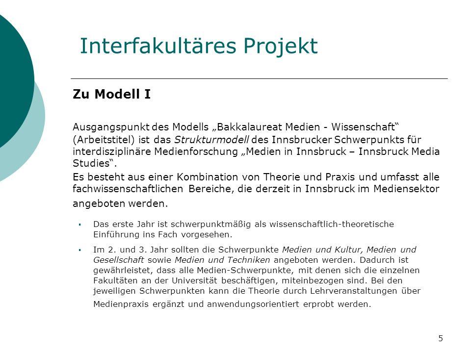 5 Interfakultäres Projekt Zu Modell I Ausgangspunkt des Modells Bakkalaureat Medien - Wissenschaft (Arbeitstitel) ist das Strukturmodell des Innsbrucker Schwerpunkts für interdisziplinäre Medienforschung Medien in Innsbruck – Innsbruck Media Studies.