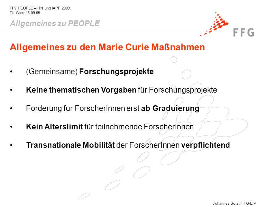 Johannes Sorz / FFG-EIP FP7 PEOPLE – ITN und IAPP 2009, TU Wien 16.05.09 Allgemeines zu PEOPLE - Kooperationen Industrie/Akademie - Ausbildungsnetzwerke - Researchers Night - Personalaustausch mit Drittländern - ForscherInnen gehen ins Ausland - Reintegration von EU-ForscherInnen Die Marie Curie Maßnahmen Förderungen für einzelne ForscherInnen Förderungen für Institutionen (host-driven actions)