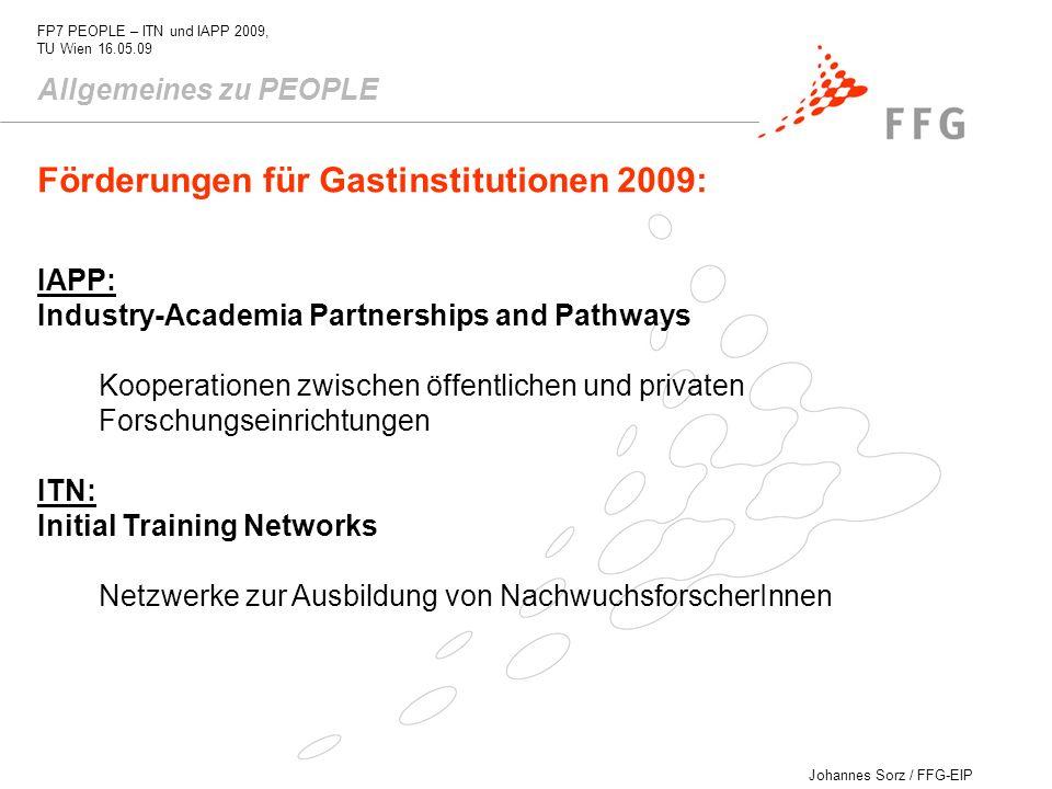 Johannes Sorz / FFG-EIP FP7 PEOPLE – ITN und IAPP 2009, TU Wien 16.05.09 Industry-Academia Partnerships and Pathways Förderungen für teilnehmende Organisationen Forschungs- und Netzwerkkosten: 1200 /ForscherIn/ Monat Overheads: 10% der direkten Kosten Managementkosten: max.