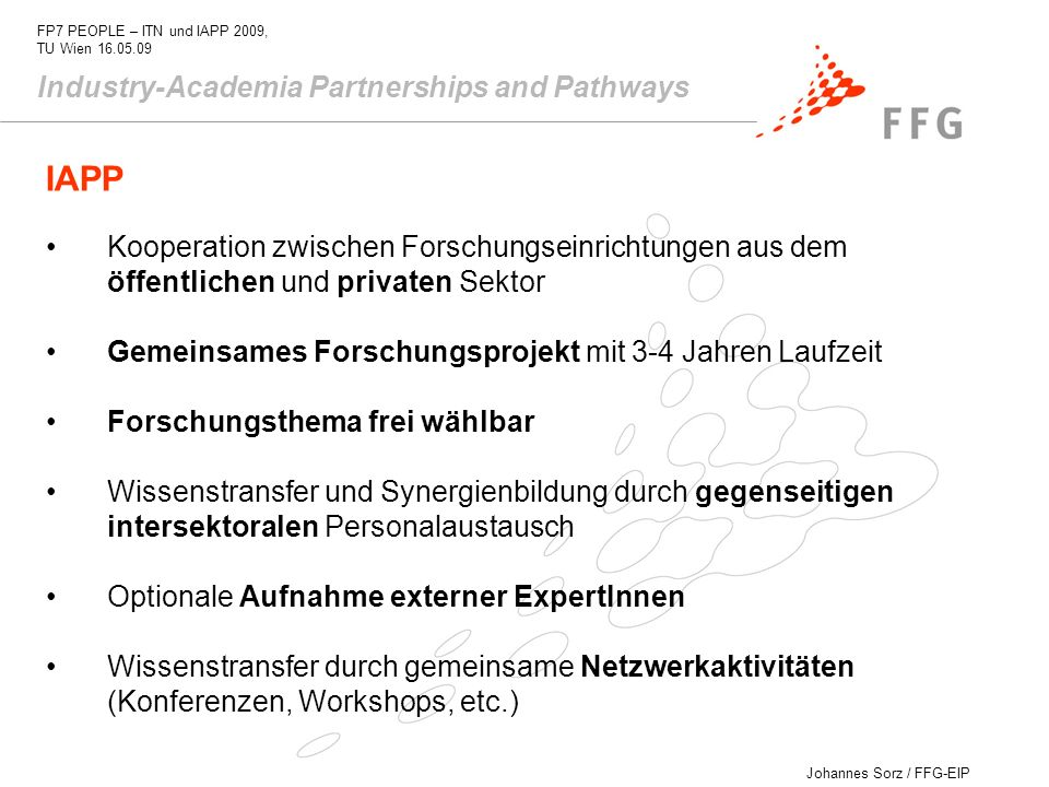 Johannes Sorz / FFG-EIP FP7 PEOPLE – ITN und IAPP 2009, TU Wien 16.05.09 ITN Supervisory board Industrie, BU Universität, DK EMBL, IT KMU, AT Koordinator Level 2 ESR (DE, SE) ESR (RO, AT) VR (USA) ER (CZ) Universität, AT ER (UA) ESR (ES) Level 1