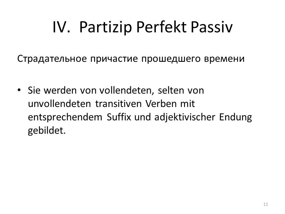 IV.Partizip Perfekt Passiv Cтрадательное причастие прошедшего времени Sie werden von vollendeten, selten von unvollendeten transitiven Verben mit entsprechendem Suffix und adjektivischer Endung gebildet.