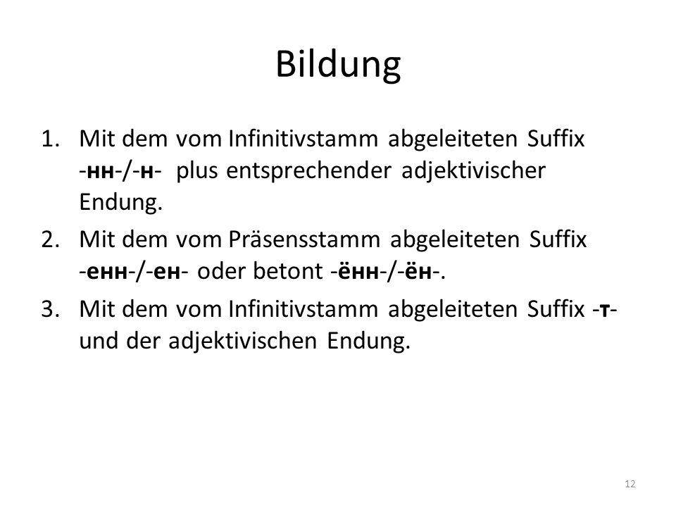 Bildung 1.Mit dem vom Infinitivstamm abgeleiteten Suffix -нн-/-н- plus entsprechender adjektivischer Endung. 2.Mit dem vom Präsensstamm abgeleiteten S