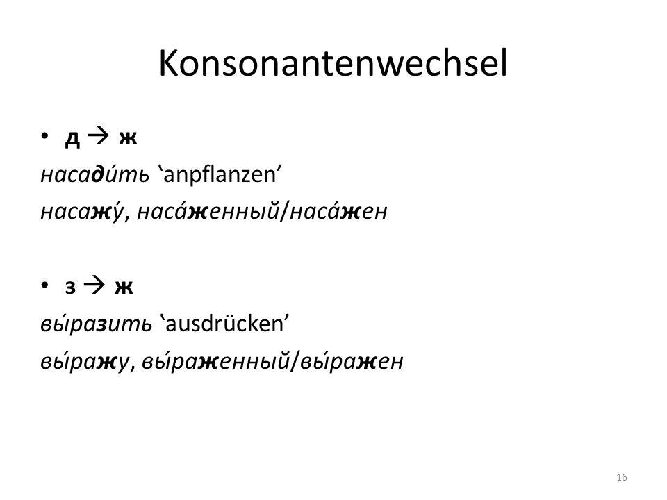 Konsonantenwechsel д ж насадить anpflanzen насажу́, насаженный/насажен з ж выразить ausdrücken выражу, выраженный/выражен 16