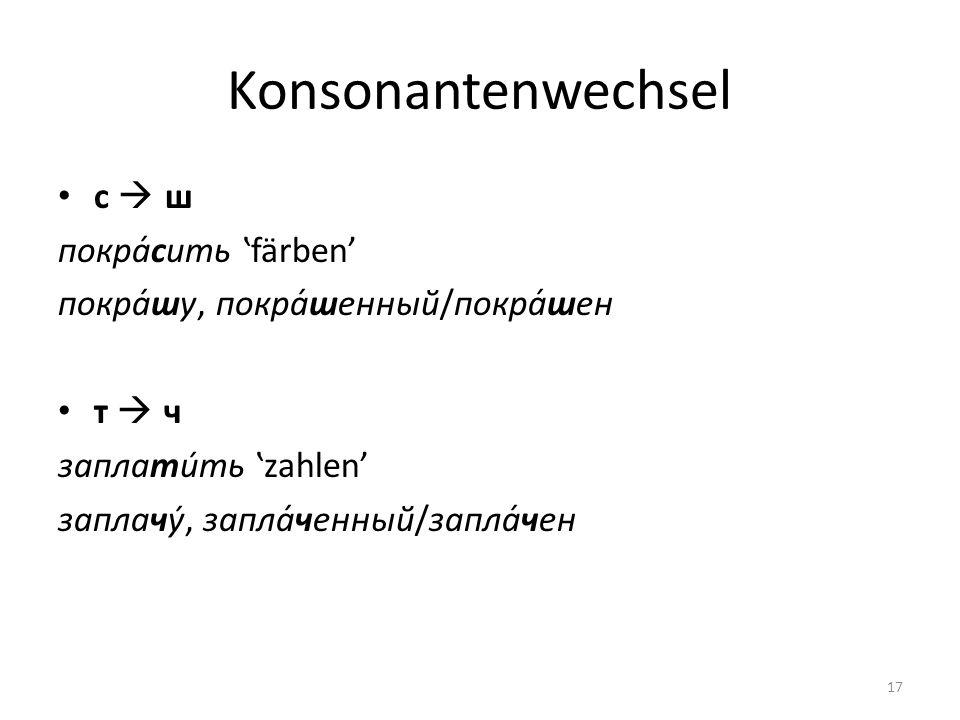 Konsonantenwechsel с ш покра́сить färben покра́шу, покра́шенный/покра́шен т ч заплати́ть zahlen заплачу́, запла́ченный/запла́чен 17