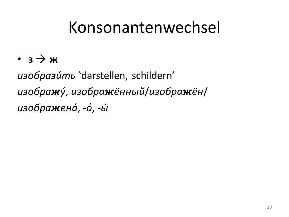 Konsonantenwechsel з ж изобрази́ть darstellen, schildern изображу́, изображённый/изображён/ изображена́, -о́, -ы́ 20