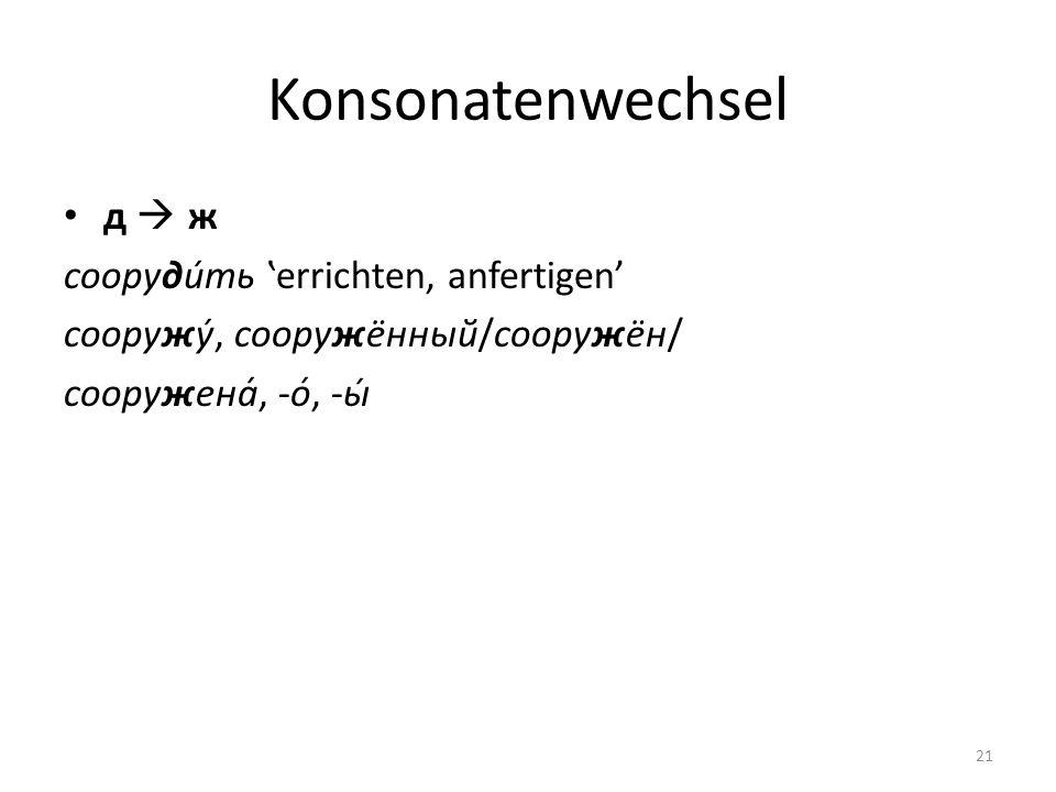 Konsonatenwechsel д ж сооруди́ть errichten, anfertigen сооружу́, сооружённый/сооружён/ сооружена́, -о́, -ы́ 21