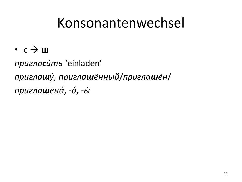 Konsonantenwechsel с ш пригласи́ть einladen приглашу́, приглашённый/приглашён/ приглашена́, -о́, -ы́ 22