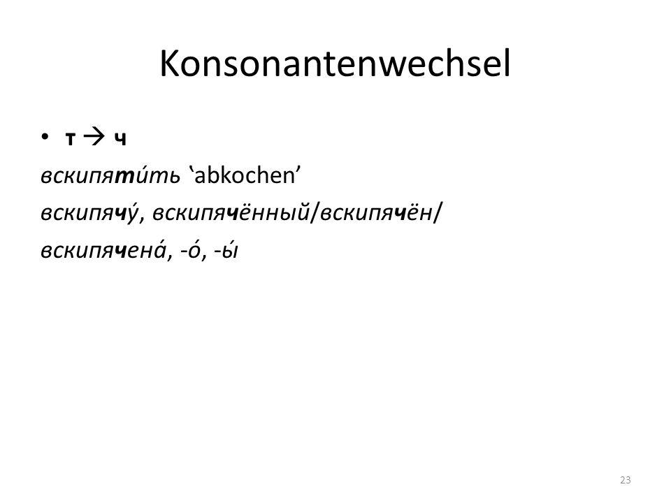Konsonantenwechsel т ч вскипяти́ть abkochen вскипячу́, вскипячённый/вскипячён/ вскипячена́, -о́, -ы́ 23