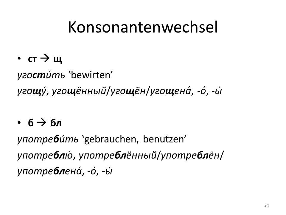 Konsonantenwechsel ст щ угости́ть bewirten угощу́, угощённый/угощён/угощена́, -о́, -ы́ б бл употреби́ть gebrauchen, benutzen употреблю́, употреблённый/употреблён/ употреблена́, -о́, -ы́ 24
