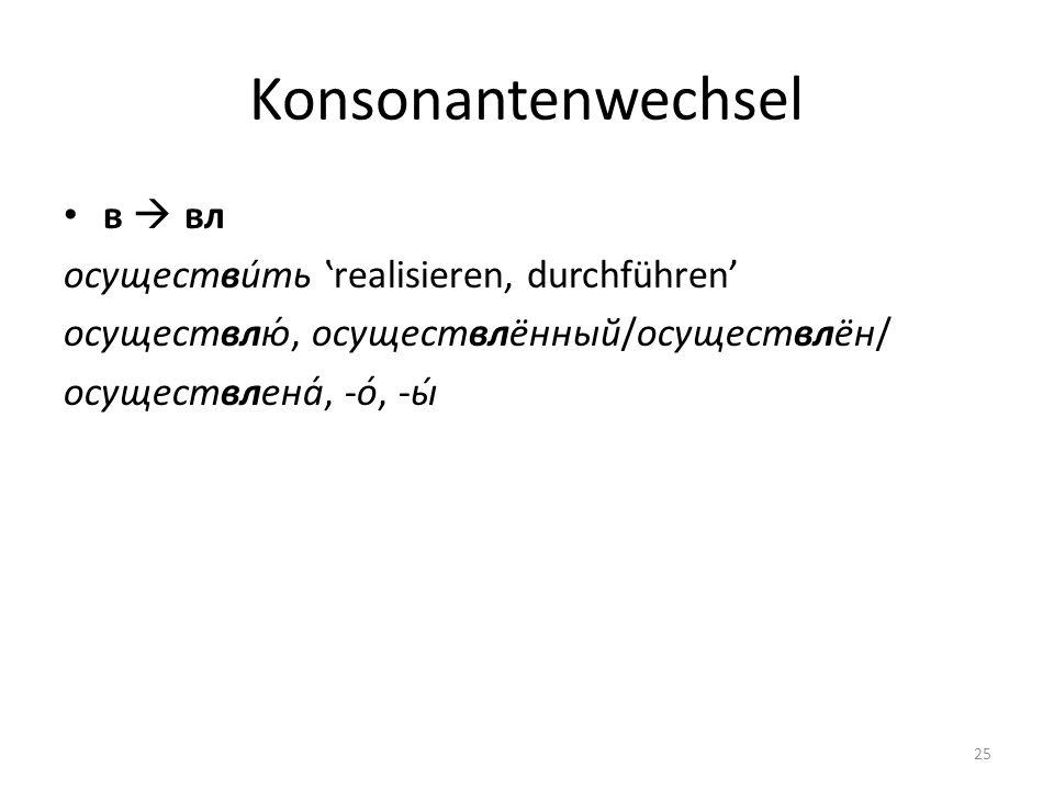 Konsonantenwechsel в вл осуществи́ть realisieren, durchführen осуществлю́, осуществлённый/осуществлён/ осуществлена́, -о́, -ы́ 25