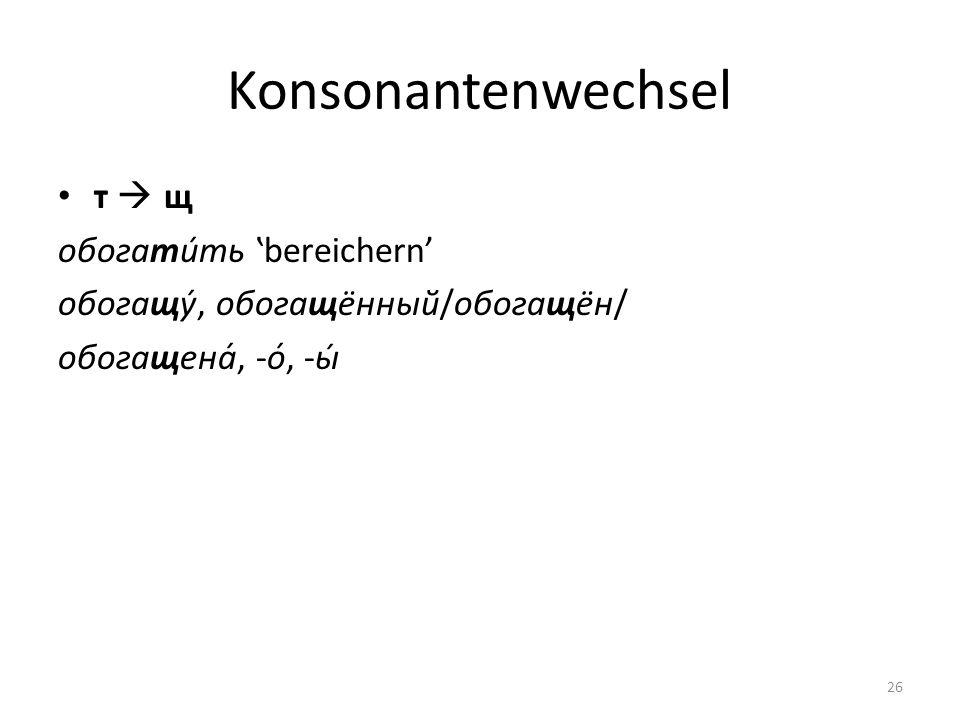 Konsonantenwechsel т щ обогати́ть bereichern обогащу́, обогащённый/обогащён/ обогащена́, -о́, -ы́ 26