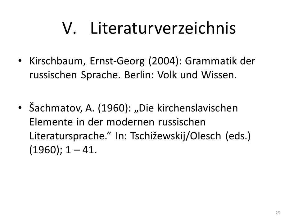 V.Literaturverzeichnis Kirschbaum, Ernst-Georg (2004): Grammatik der russischen Sprache. Berlin: Volk und Wissen. Šachmatov, A. (1960): Die kirchensla