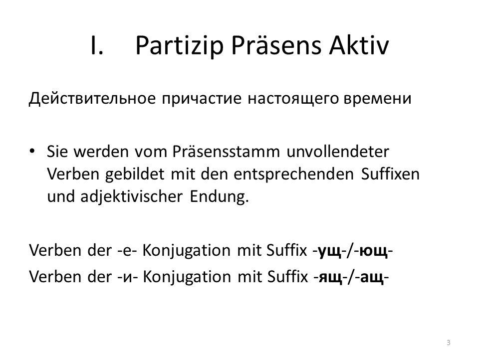 I.Partizip Präsens Aktiv Действительное причастие настоящего времени Sie werden vom Präsensstamm unvollendeter Verben gebildet mit den entsprechenden Suffixen und adjektivischer Endung.