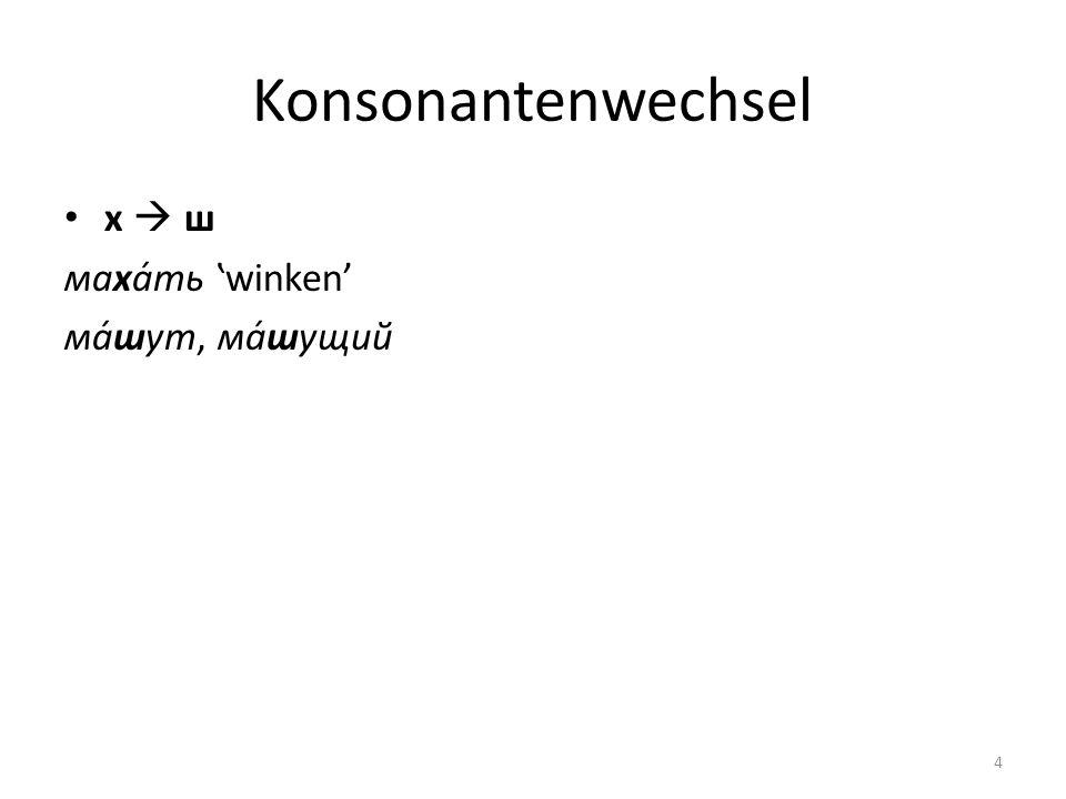 Konsonantenwechsel х ш маха́ть winken ма́шут, ма́шущий 4